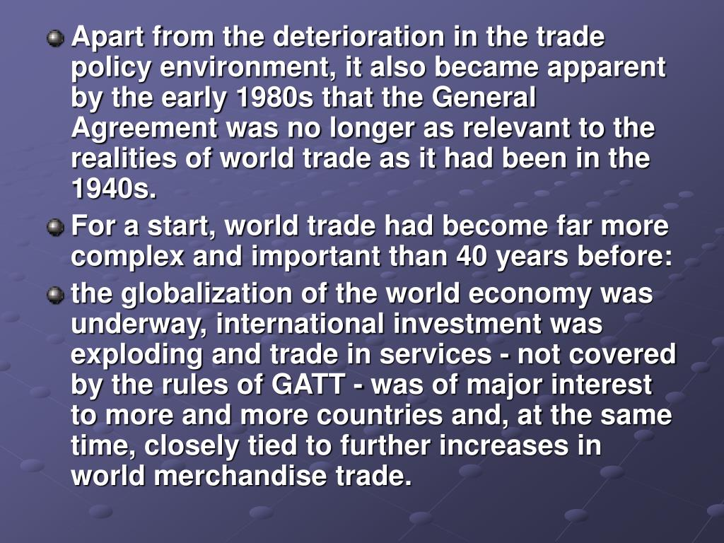 Apart from the deterioration in the trade policy environment, it also became apparent by the early 1980s that the General Agreement was no longer as relevant to the realities of world trade as it had been in the 1940s.