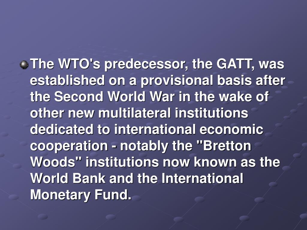 """The WTO's predecessor, the GATT, was established on a provisional basis after the Second World War in the wake of other new multilateral institutions dedicated to international economic cooperation - notably the """"Bretton Woods"""" institutions now known as the World Bank and the International Monetary Fund."""