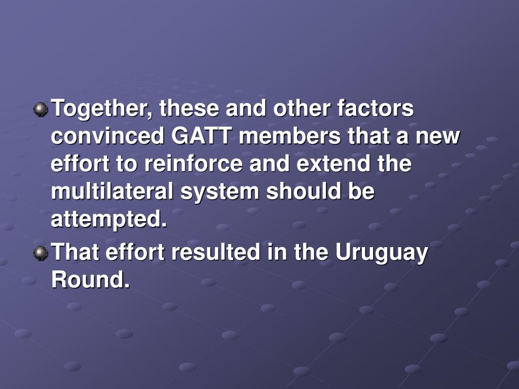 Together, these and other factors convinced GATT members that a new effort to reinforce and extend the multilateral system should be attempted.