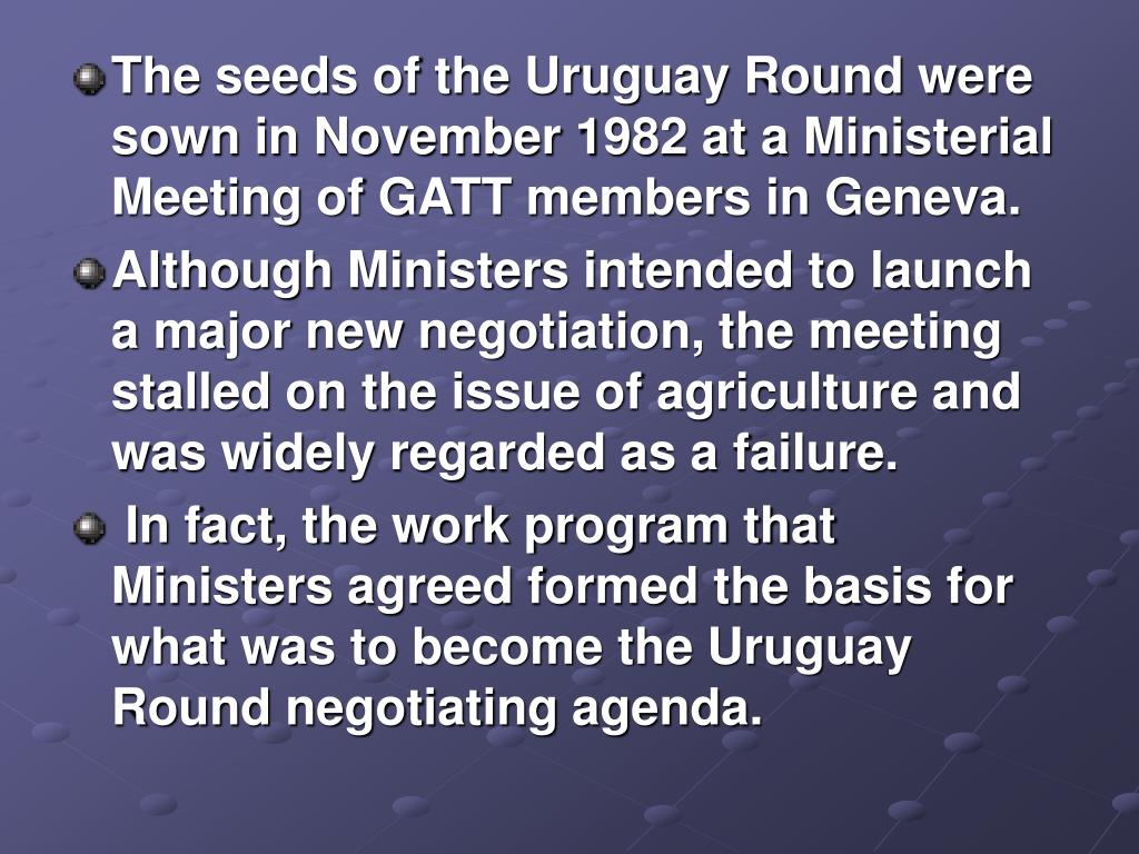 The seeds of the Uruguay Round were sown in November 1982 at a Ministerial Meeting of GATT members in Geneva.