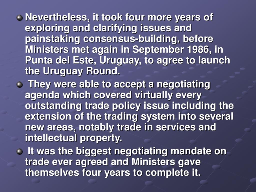 Nevertheless, it took four more years of exploring and clarifying issues and painstaking consensus-building, before Ministers met again in September 1986, in Punta del Este, Uruguay, to agree to launch the Uruguay Round.