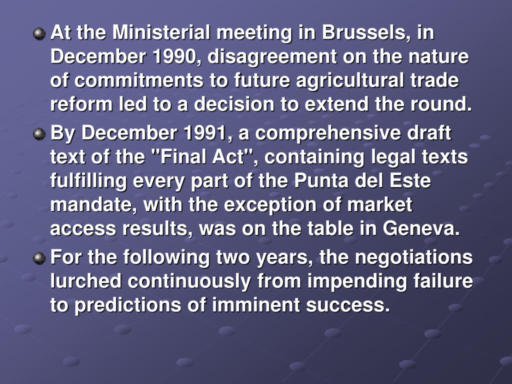At the Ministerial meeting in Brussels, in December 1990, disagreement on the nature of commitments to future agricultural trade reform led to a decision to extend the round.