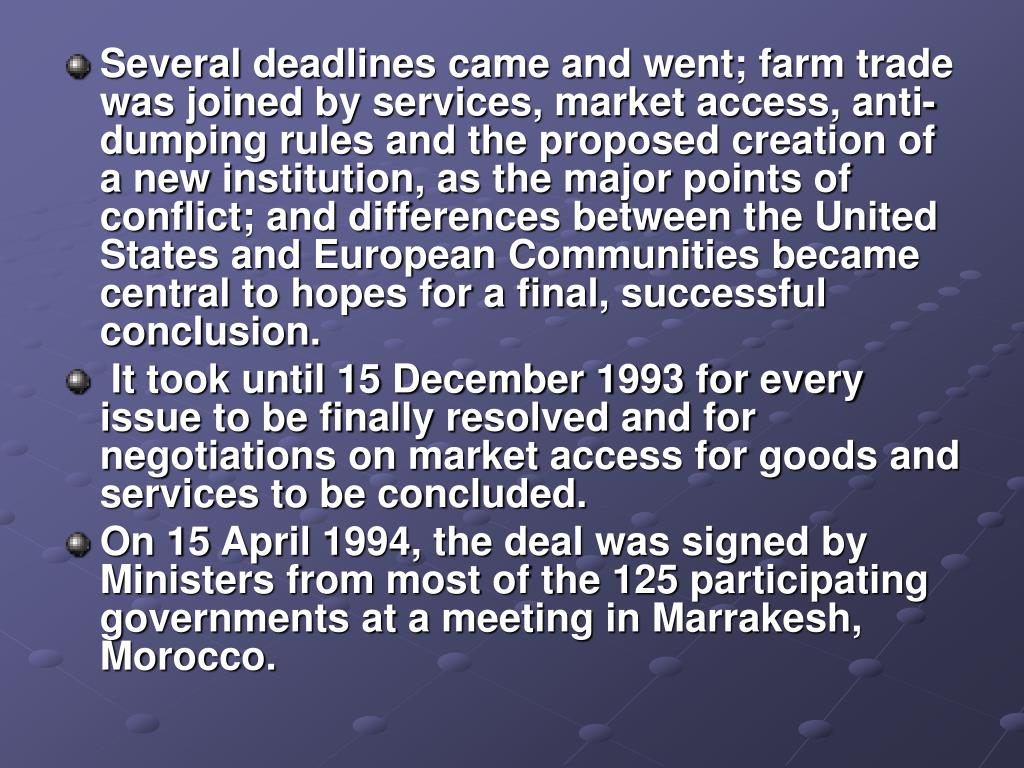 Several deadlines came and went; farm trade was joined by services, market access, anti-dumping rules and the proposed creation of a new institution, as the major points of conflict; and differences between the United States and European Communities became central to hopes for a final, successful conclusion.