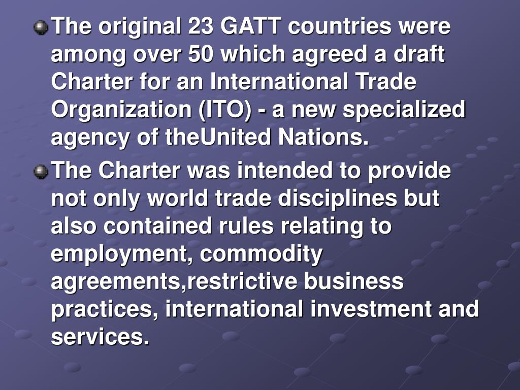 The original 23 GATT countries were among over 50 which agreed a draft Charter for an International Trade Organization (ITO) - a new specialized agency of theUnited Nations.