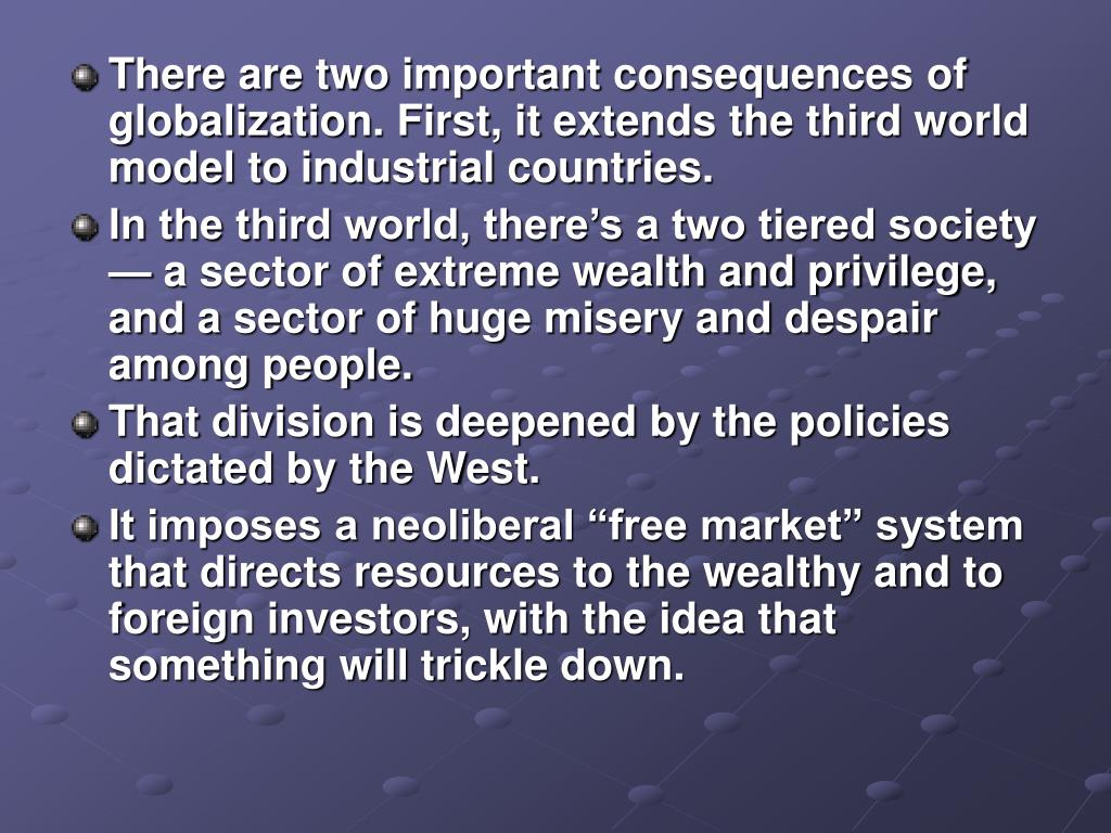 There are two important consequences of globalization. First, it extends the third world model to industrial countries.