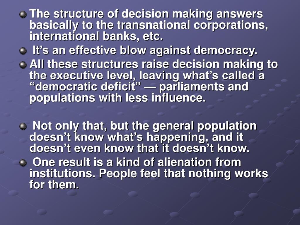 The structure of decision making answers basically to the transnational corporations, international banks, etc.