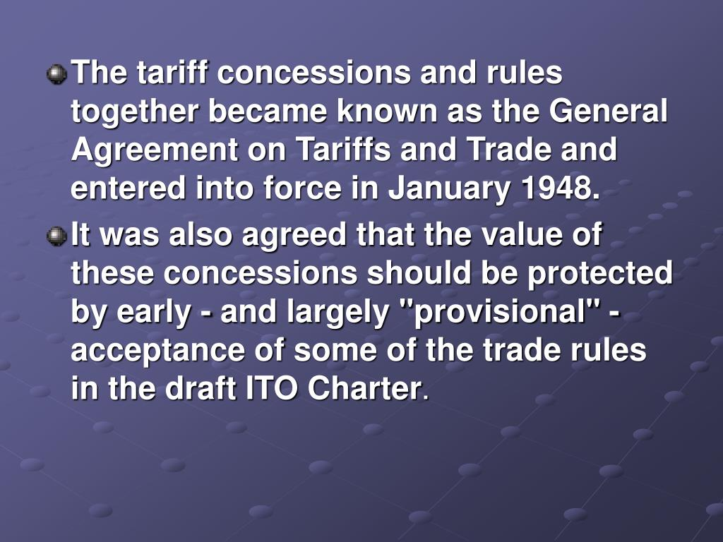 The tariff concessions and rules together became known as the General Agreement on Tariffs and Trade and entered into force in January 1948.
