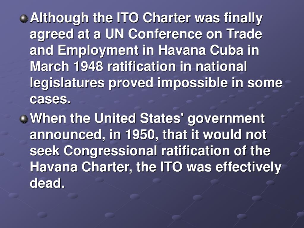 Although the ITO Charter was finally agreed at a UN Conference on Trade and Employment in Havana Cuba in March 1948 ratification in national legislatures proved impossible in some cases.