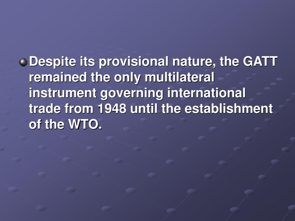Despite its provisional nature, the GATT remained the only multilateral instrument governing international trade from 1948 until the establishment of the WTO.