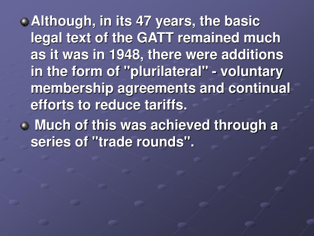 """Although, in its 47 years, the basic legal text of the GATT remained much as it was in 1948, there were additions in the form of """"plurilateral"""" - voluntary membership agreements and continual efforts to reduce tariffs."""