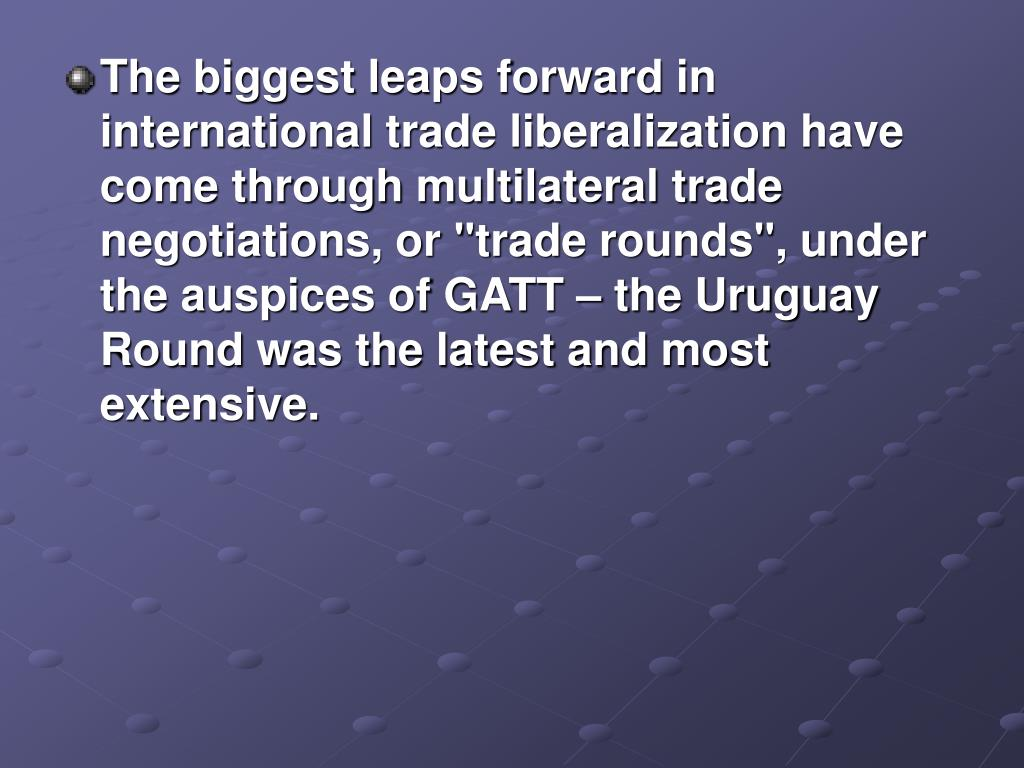 """The biggest leaps forward in international trade liberalization have come through multilateral trade negotiations, or """"trade rounds"""", under the auspices of GATT – the Uruguay Round was the latest and most extensive."""