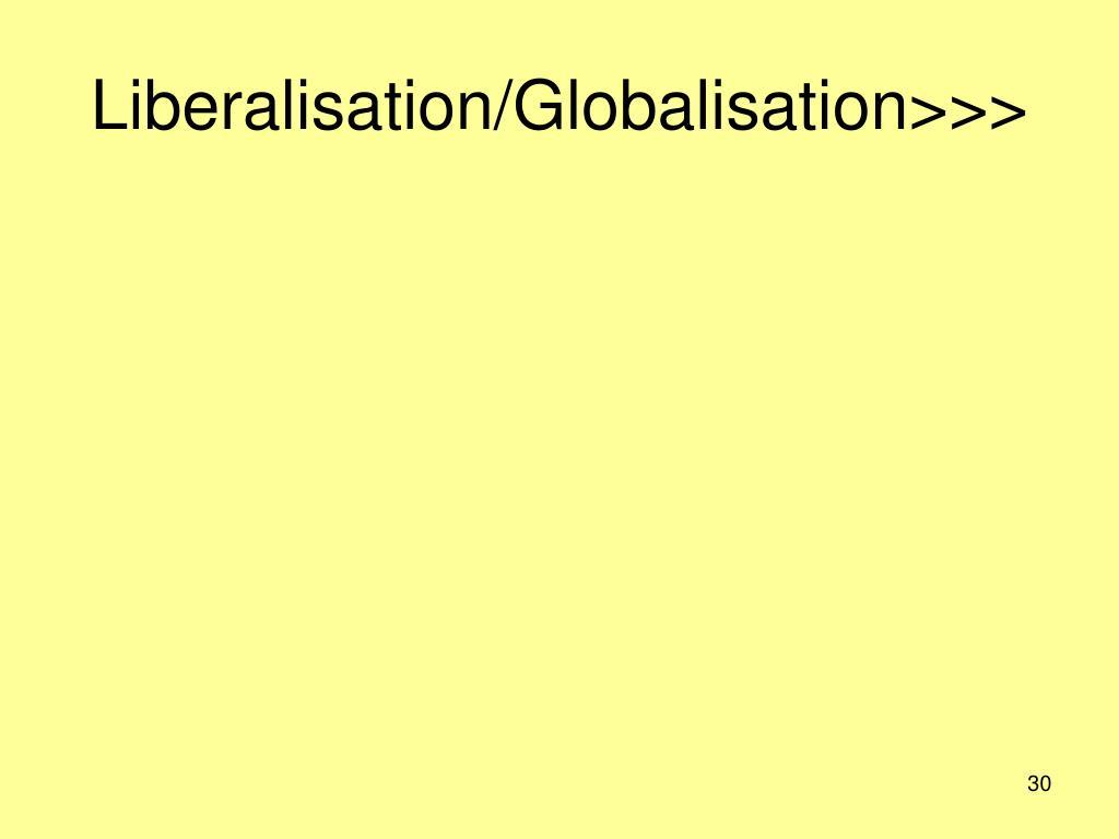 Liberalisation/Globalisation>>>