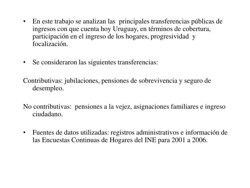En este trabajo se analizan las  principales transferencias públicas de ingresos con que cuenta hoy Uruguay, en términos de cobertura, participación en el ingreso de los hogares, progresividad  y focalización.