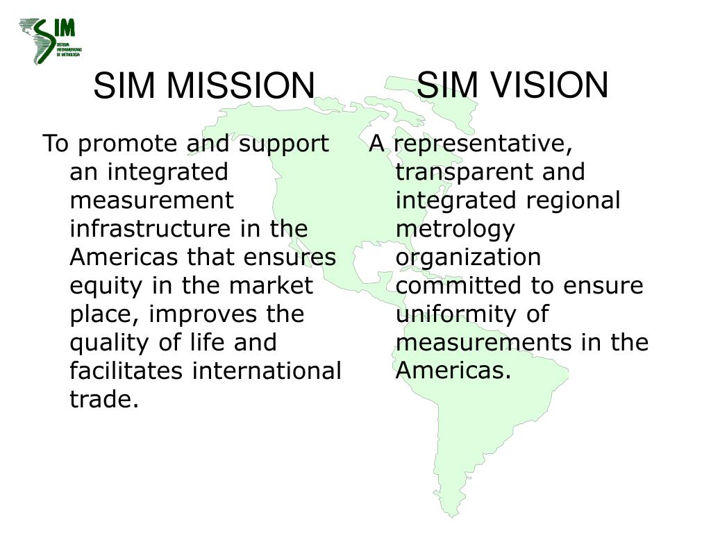 To promote and support an integrated measurement infrastructure in the Americas that ensures equity in the market place, improves the quality of life and facilitates international trade.