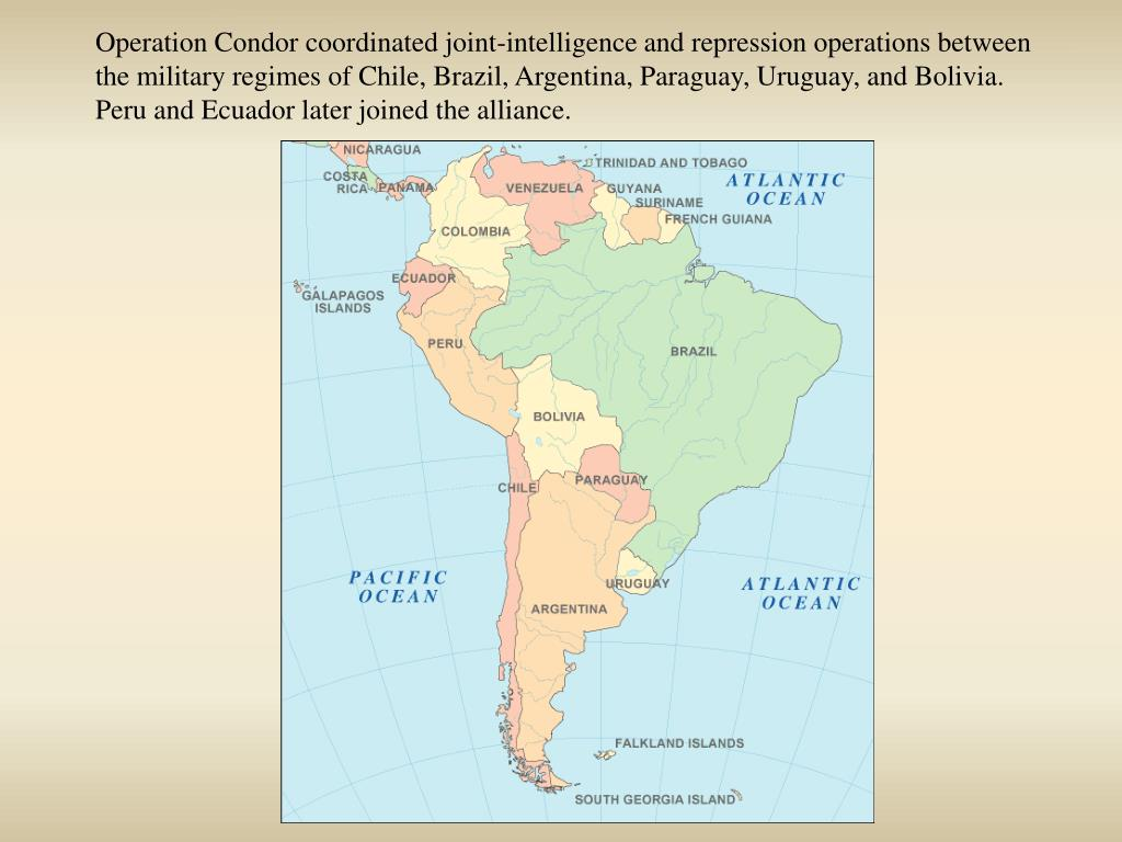 Operation Condor coordinated joint-intelligence and repression operations between the military regimes of Chile, Brazil, Argentina, Paraguay, Uruguay, and Bolivia. Peru and Ecuador later joined the alliance.