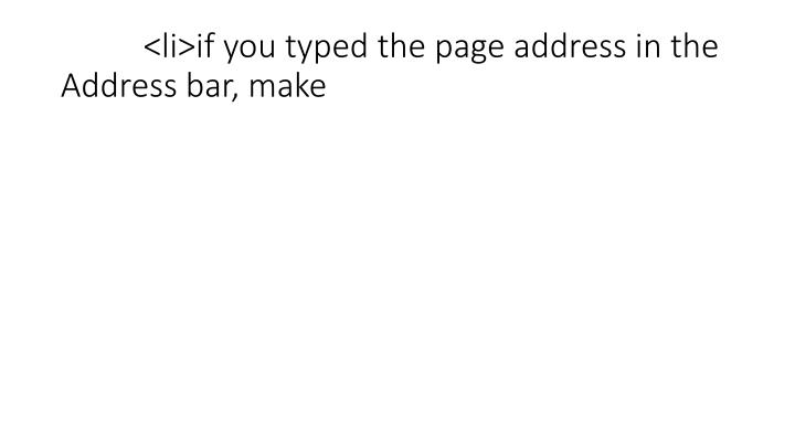 <li>if you typed the page address in the Address bar, make