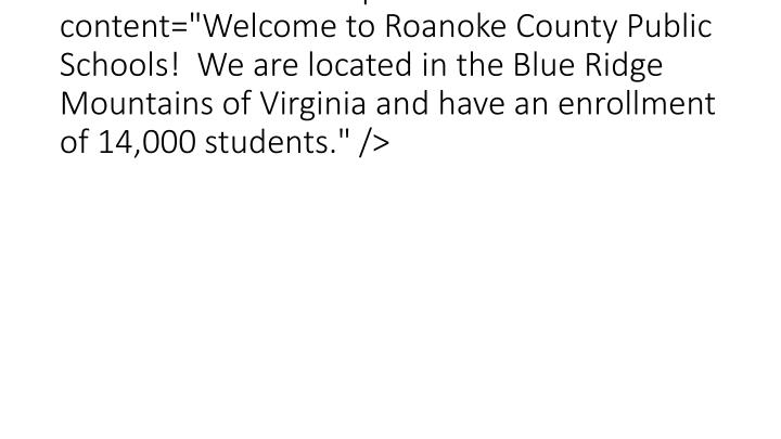 "<meta name=""Description"" content=""Welcome to Roanoke County Public Schools!  We are located in the Blue Ridge Mountains of Virginia and have an enrollment of 14,000 students."" />"