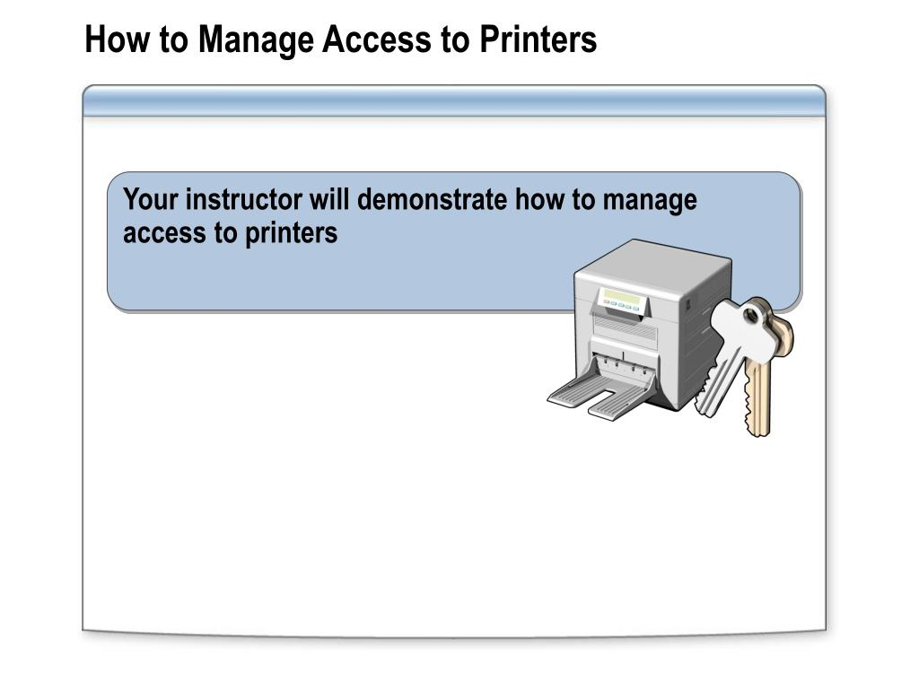 Your instructor will demonstrate how to manage access to printers