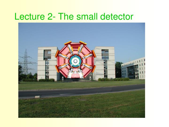 Lecture 2- The small detector