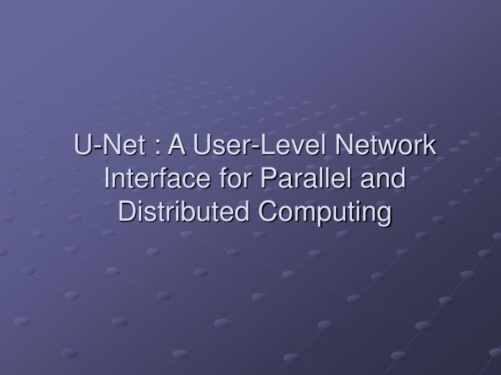 U-Net : A User-Level Network Interface for Parallel and Distributed Computing