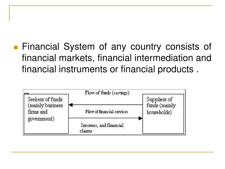 Financial System of any country consists of financial markets, financial intermediation and financia...