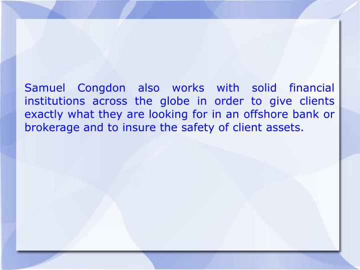 Samuel Congdon also works with solid financial institutions across the globe in order to give clients exactly what they are looking for in an offshore bank or brokerage and to insure the safety of client assets.