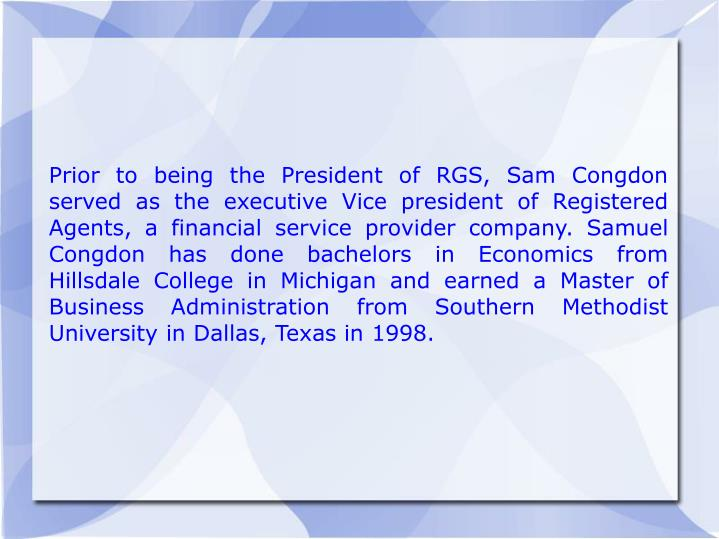 Prior to being the President of RGS, Sam Congdon served as the executive Vice president of Registered Agents, a financial service provider company. Samuel Congdon has done bachelors in Economics from Hillsdale College in Michigan and earned a Master of Business Administration from Southern Methodist University in Dallas, Texas in 1998.
