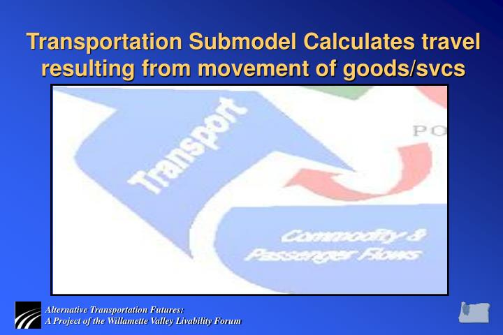 Transportation Submodel Calculates travel resulting from movement of goods/svcs
