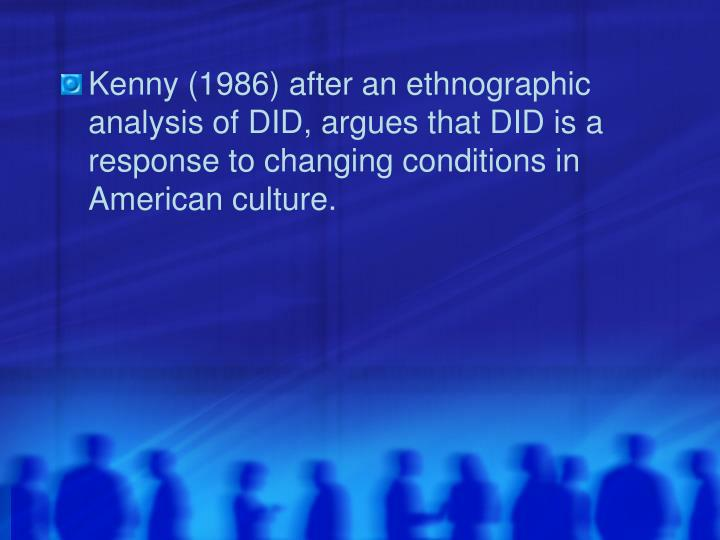 Kenny (1986) after an ethnographic analysis of DID, argues that DID is a response to changing conditions in American culture.