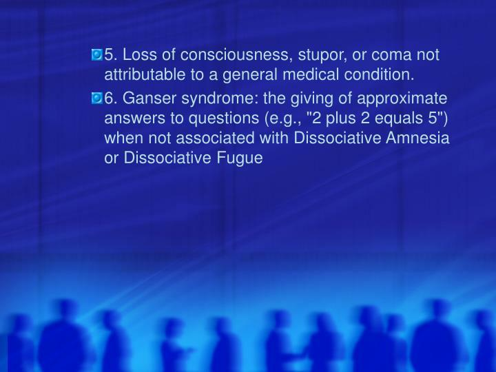 5. Loss of consciousness, stupor, or coma not attributable to a general medical condition.