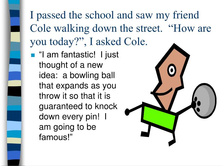 "I passed the school and saw my friend Cole walking down the street.  ""How are you today?"", I asked Cole."