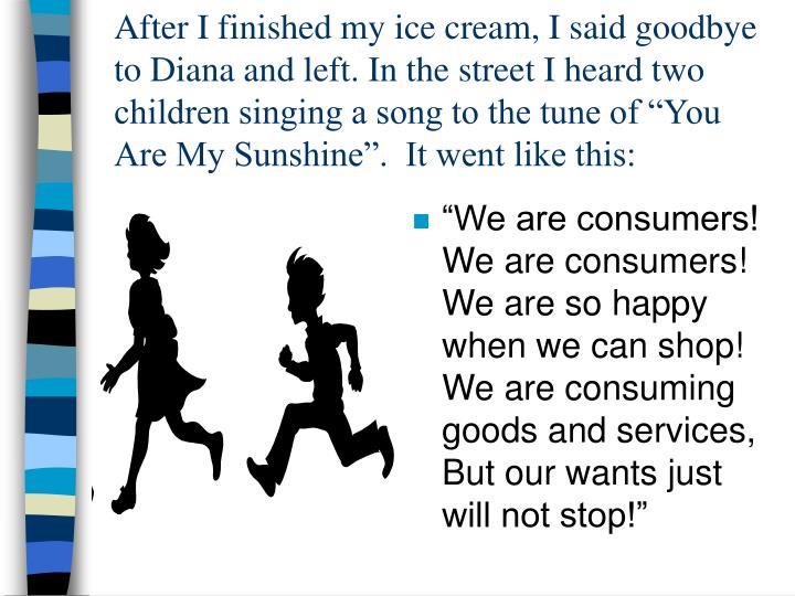 "After I finished my ice cream, I said goodbye to Diana and left. In the street I heard two children singing a song to the tune of ""You Are My Sunshine"".  It went like this:"