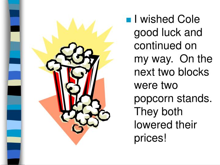 I wished Cole good luck and continued on my way.  On the next two blocks were two popcorn stands.  They both lowered their prices!