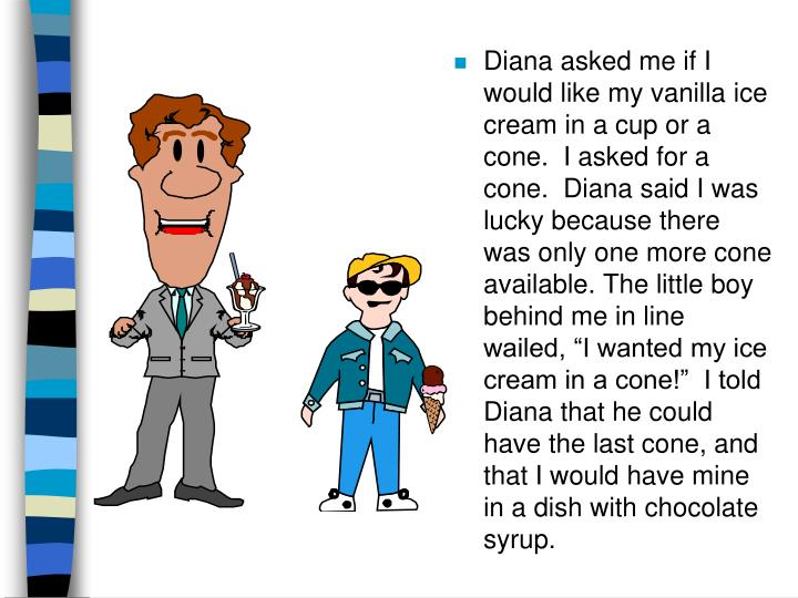 "Diana asked me if I would like my vanilla ice cream in a cup or a cone.  I asked for a cone.  Diana said I was lucky because there was only one more cone available. The little boy behind me in line wailed, ""I wanted my ice cream in a cone!""  I told Diana that he could have the last cone, and that I would have mine in a dish with chocolate syrup."