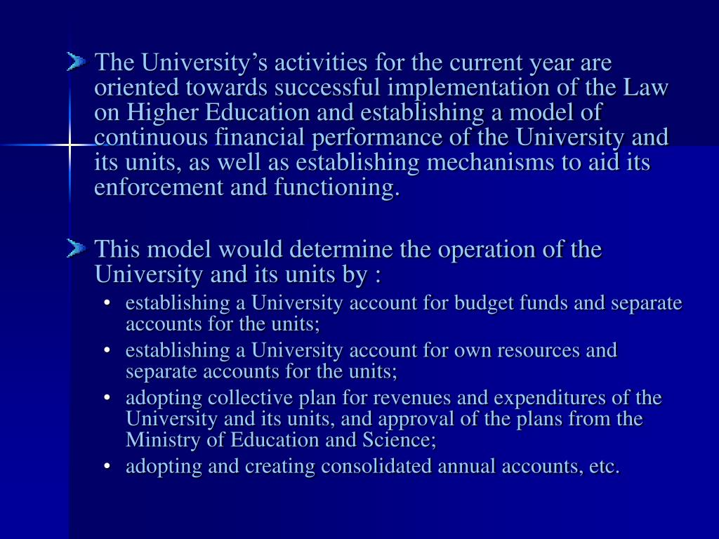 The University's activities for the current year are oriented towards successful implementation of the Law on Higher Education and establishing a model of continuous financial performance of the University and its units, as well as establishing mechanisms to aid its enforcement and functioning.