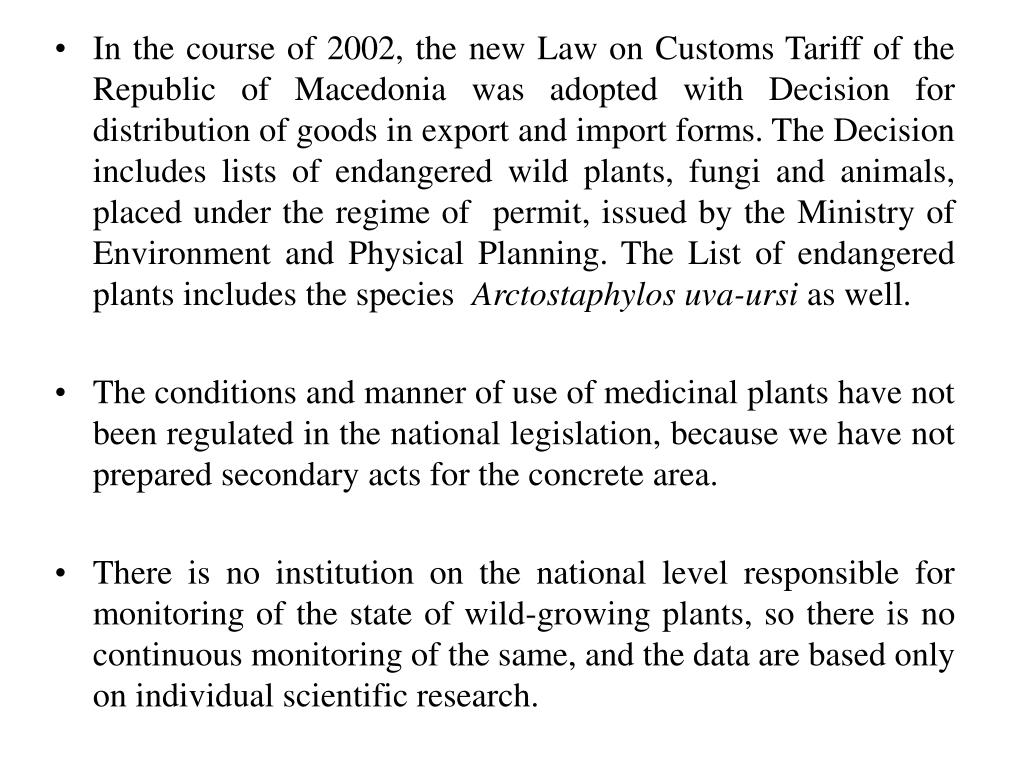 In the course of 2002, the new Law on Customs Tariff of the Republic of Macedonia was adopted with Decision for distribution of goods in export and import forms. The Decision includes lists of endangered wild plants, fungi and animals, placed under the regime of  permit, issued by the Ministry of Environment and Physical Planning. The List of endangered plants includes the species