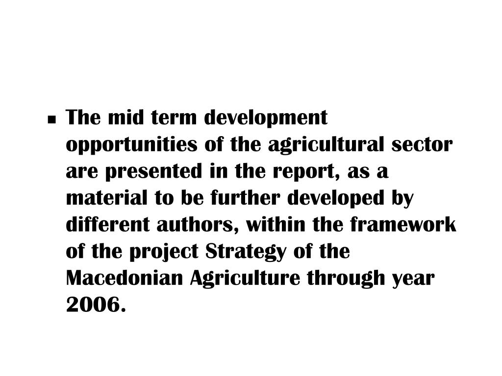The mid term development opportunities of the agricultural sector are presented in the report, as a material to be further developed by different authors, within the framework of the project Strategy of the Macedonian Agriculture through year 2006.