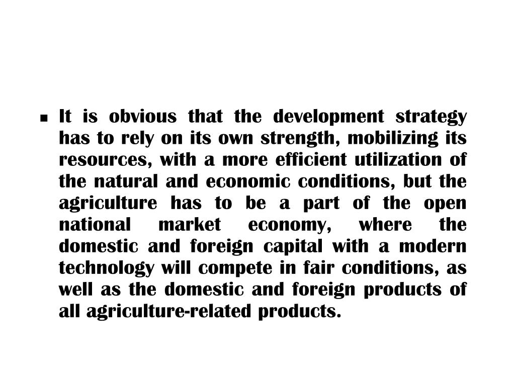 It is obvious that the development strategy has to rely on its own strength, mobilizing its resources, with a more efficient utilization of the natural and economic conditions, but the agriculture has to be a part of the open national market economy, where the domestic and foreign capital with a modern technology will compete in fair conditions, as well as the domestic and foreign products of all agriculture-related products.