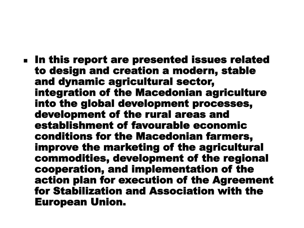 In this report are presented issues related to design and creation a modern, stable and dynamic agricultural sector, integration of the Macedonian agriculture into the global development processes, development of the rural areas and establishment of favourable economic conditions for the Macedonian farmers, improve the marketing of the agricultural commodities, development of the regional cooperation, and implementation of the action plan for execution of the Agreement for Stabilization and Association with the European Union.