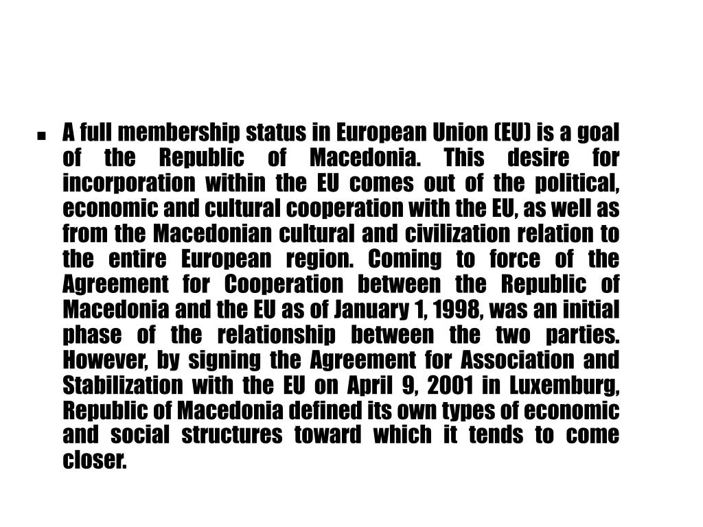 A full membership status in European Union (EU) is a goal of the Republic of Macedonia. This desire for incorporation within the EU comes out of the political, economic and cultural cooperation with the EU, as well as from the Macedonian cultural and civilization relation to the entire European region. Coming to force of the Agreement for Cooperation between the Republic of Macedonia and the EU as of January 1, 1998, was an initial phase of the relationship between the two parties. However, by signing the Agreement for Association and Stabilization with the EU on April 9, 2001 in Luxemburg, Republic of Macedonia defined its own types of economic and social structures toward which it