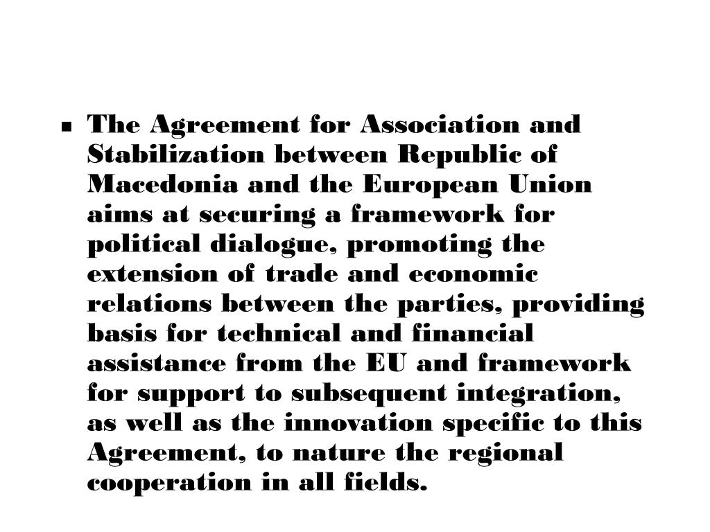The Agreement for Association and Stabilization between Republic of Macedonia and the European Union aims at securing a framework for political dialogue, promoting the extension of trade and economic relations between the parties, providing basis for technical and financial assistance from the EU and framework for support to subsequent integration, as well as the innovation specific to this Agreement, to nature the regional cooperation in all fields.