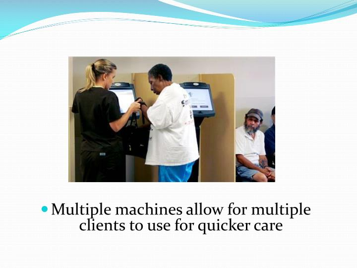 Multiple machines allow for multiple clients to use for quicker care