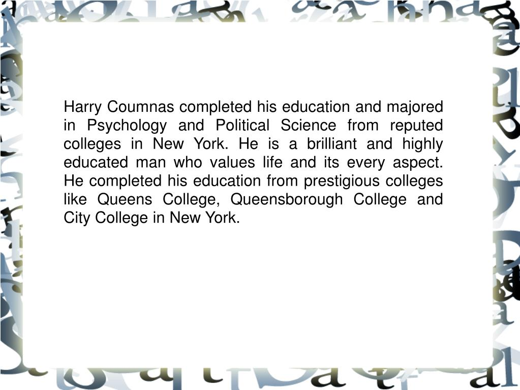 Harry Coumnas completed his education and majored in Psychology and Political Science from reputed colleges in New York. He is a brilliant and highly educated man who values life and its every aspect. He completed his education from prestigious colleges like Queens College, Queensborough College and City College in New York.