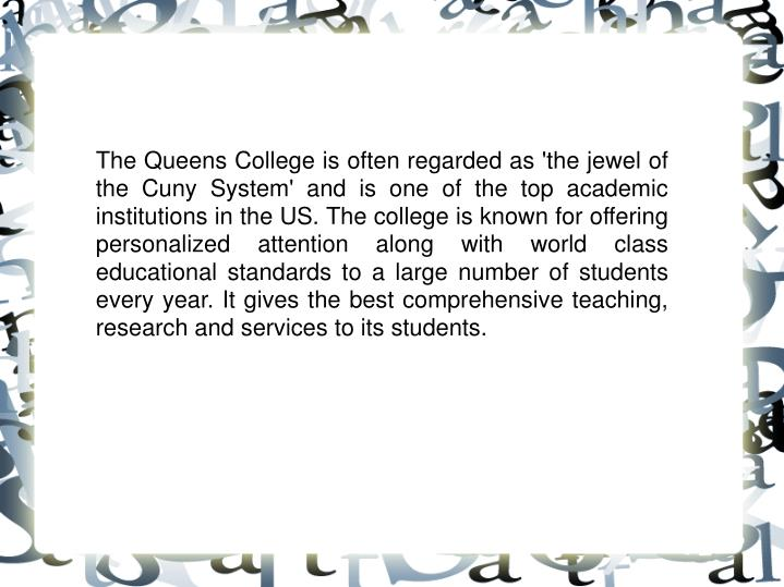 The Queens College is often regarded as 'the jewel of the Cuny System' and is one of the top academi...