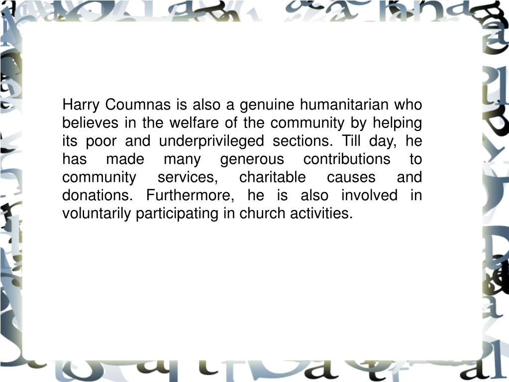 Harry Coumnas is also a genuine humanitarian who believes in the welfare of the community by helping its poor and underprivileged sections. Till day, he has made many generous contributions to community services, charitable causes and donations. Furthermore, he is also involved in voluntarily participating in church activities.