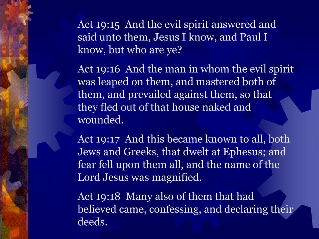 Act 19:15  And the evil spirit answered and said unto them, Jesus I know, and Paul I know, but who are ye?