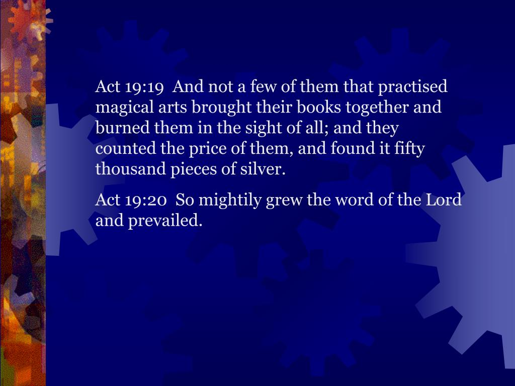 Act 19:19  And not a few of them that practised magical arts brought their books together and burned them in the sight of all; and they counted the price of them, and found it fifty thousand pieces of silver.