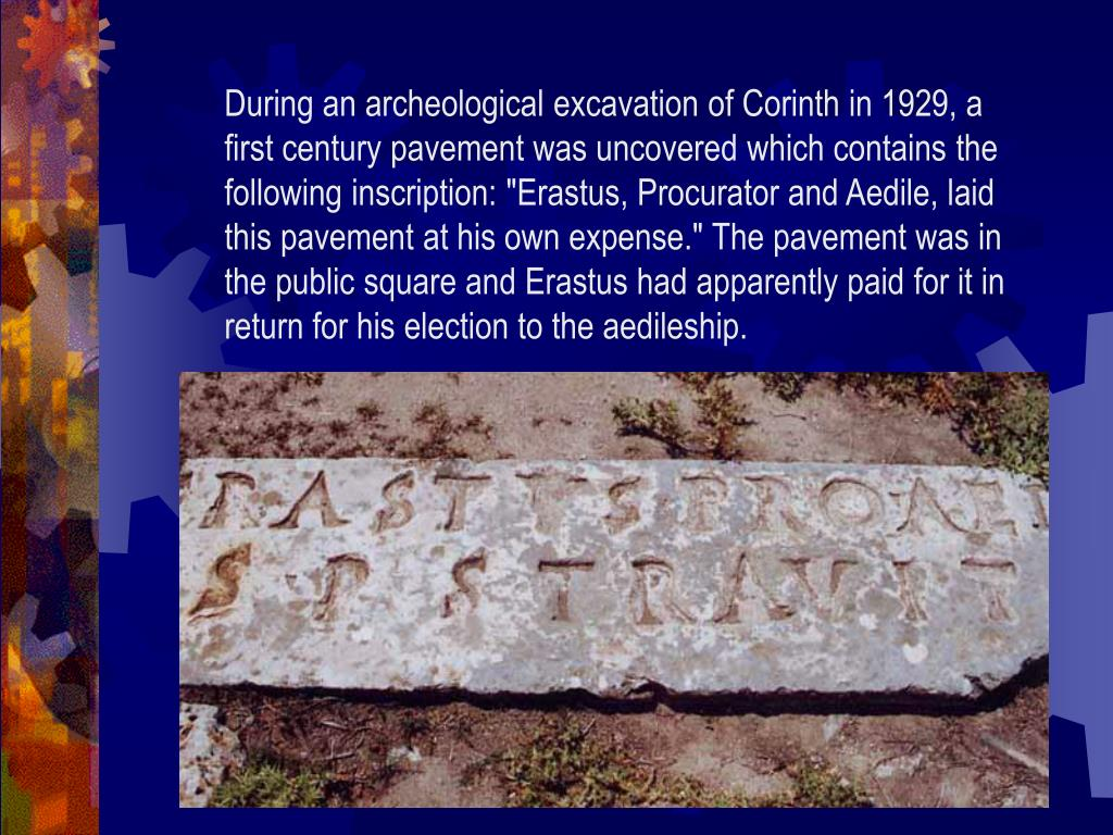 """During an archeological excavation of Corinth in 1929, a first century pavement was uncovered which contains the following inscription: """"Erastus, Procurator and Aedile, laid this pavement at his own expense."""" The pavement was in the public square and Erastus had apparently paid for it in return for his election to the aedileship."""