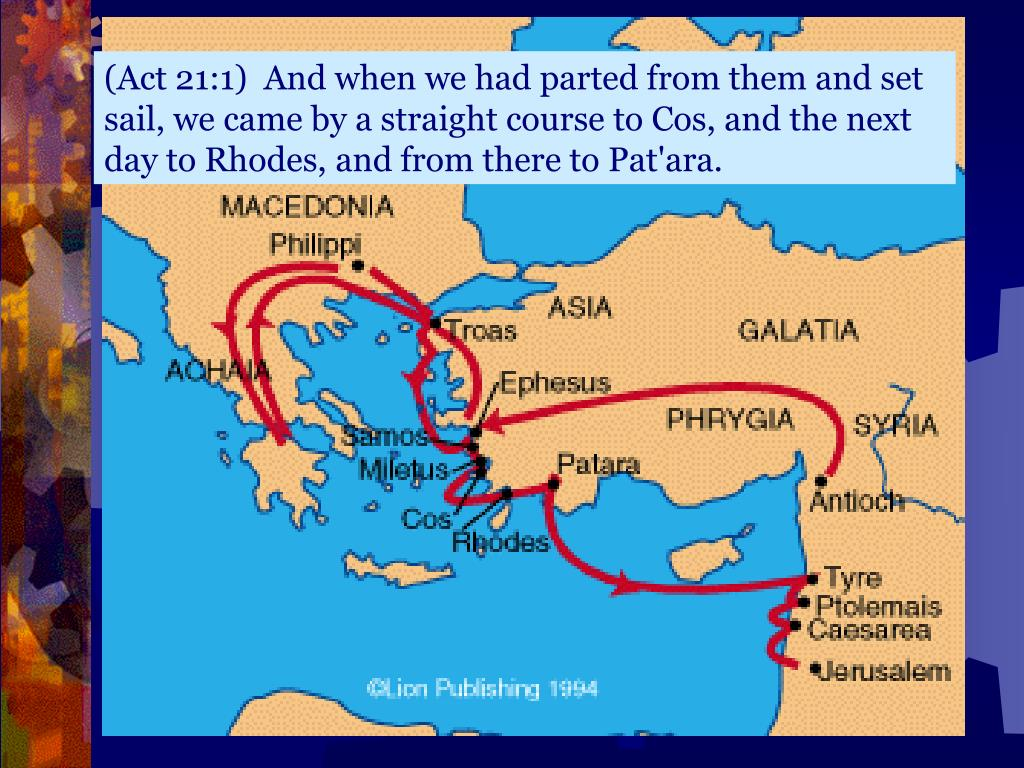 (Act 21:1)  And when we had parted from them and set sail, we came by a straight course to Cos, and the next day to Rhodes, and from there to Pat'ara.