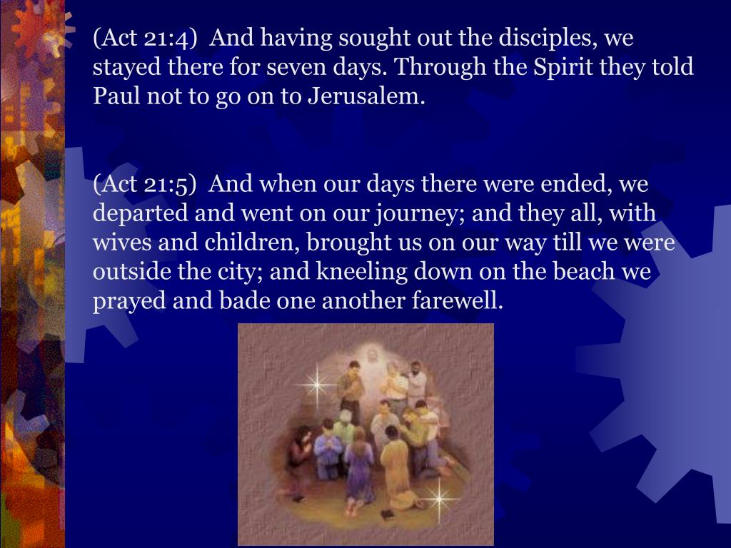 (Act 21:4)  And having sought out the disciples, we stayed there for seven days. Through the Spirit they told Paul not to go on to Jerusalem.